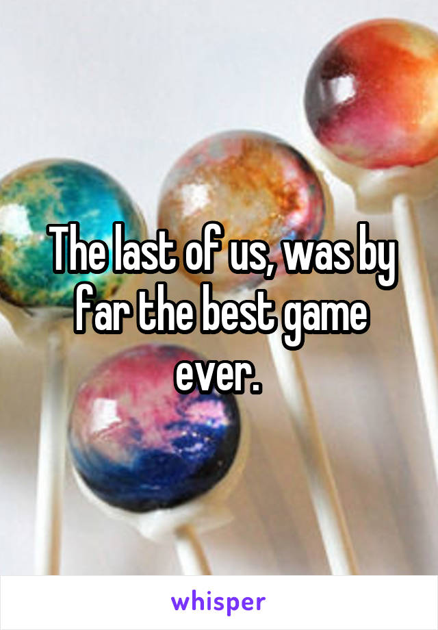 The last of us, was by far the best game ever.