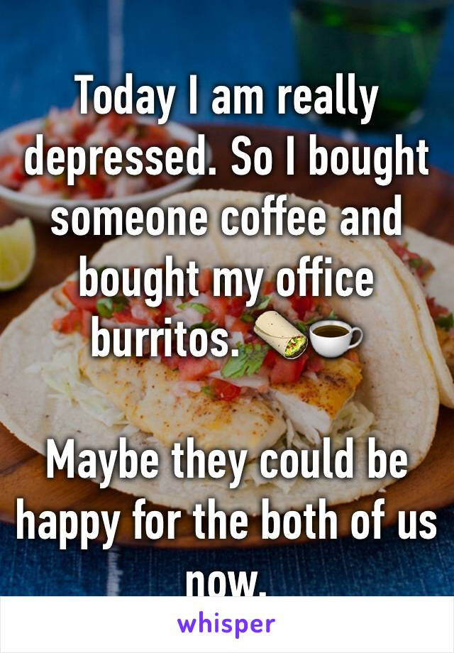 Today I am really depressed. So I bought someone coffee and bought my office burritos. 🌯☕️  Maybe they could be happy for the both of us now.