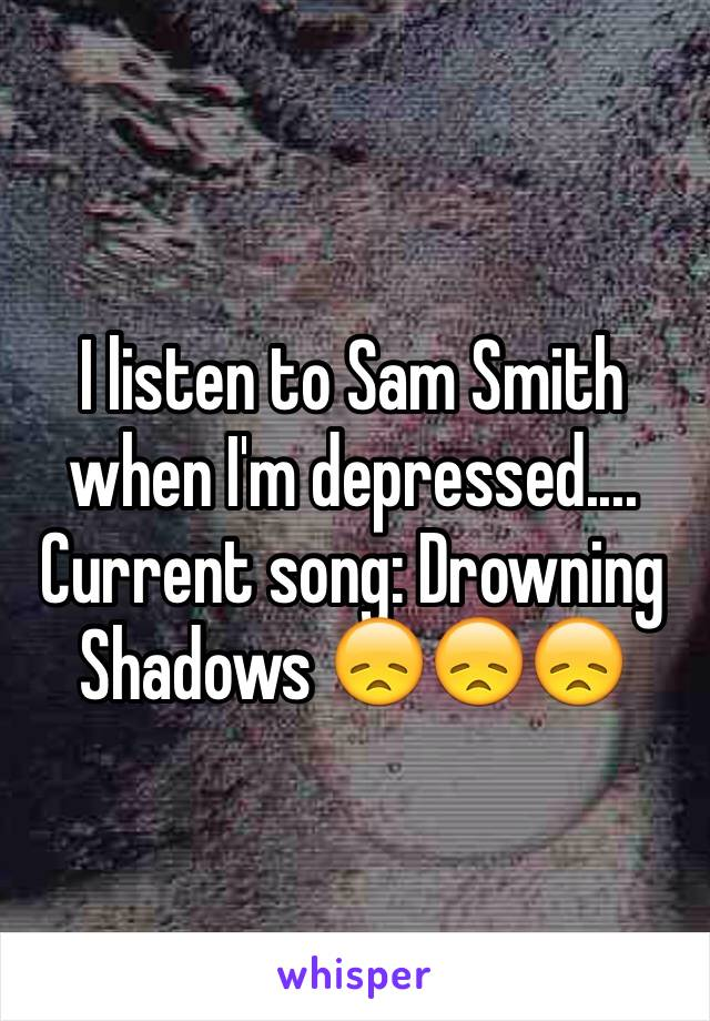 I listen to Sam Smith when I'm depressed.... Current song: Drowning Shadows 😞😞😞