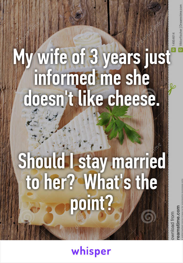 My wife of 3 years just informed me she doesn't like cheese.   Should I stay married to her?  What's the point?