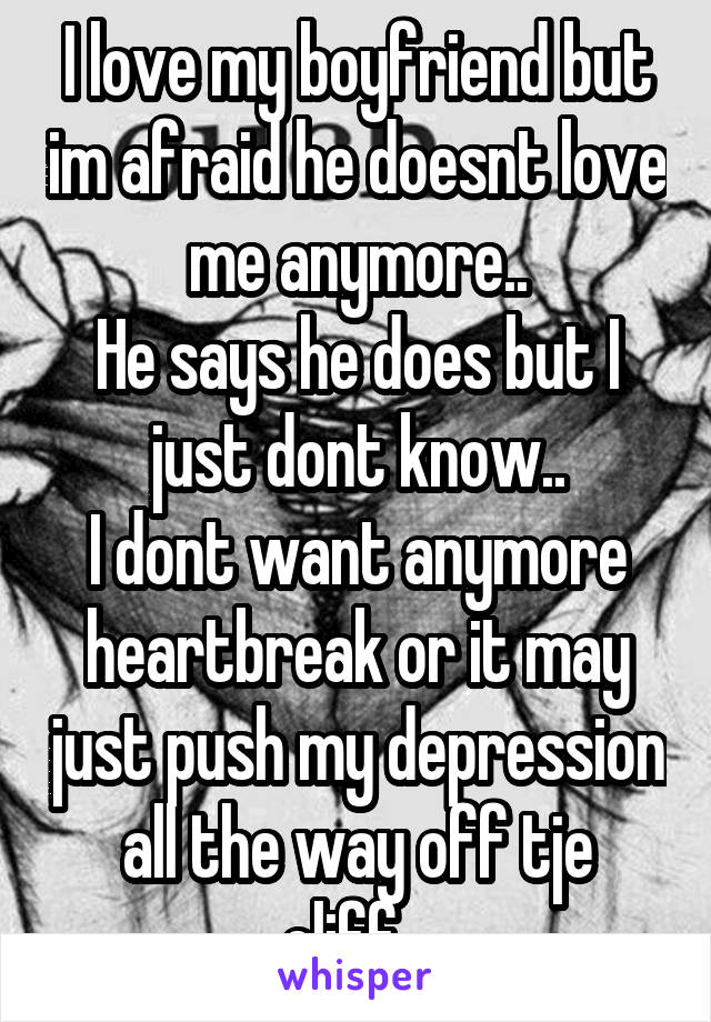 I love my boyfriend but im afraid he doesnt love me anymore.. He says he does but I just dont know.. I dont want anymore heartbreak or it may just push my depression all the way off tje cliff...