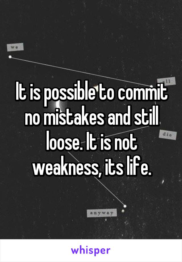It is possible to commit no mistakes and still loose. It is not weakness, its life.