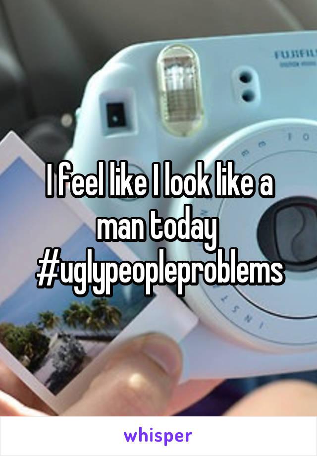 I feel like I look like a man today  #uglypeopleproblems