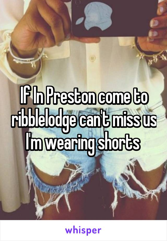 If In Preston come to ribblelodge can't miss us I'm wearing shorts
