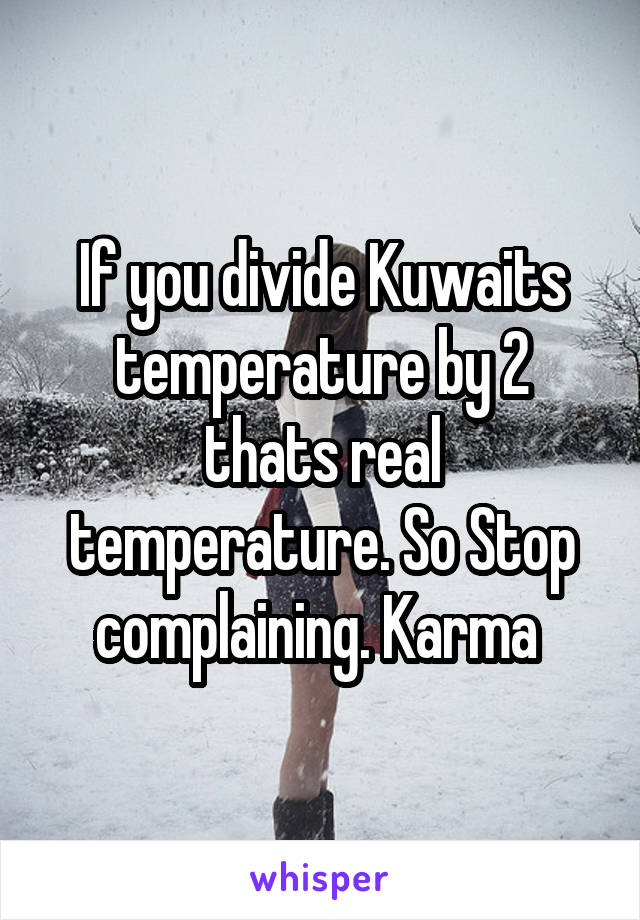 If you divide Kuwaits temperature by 2 thats real temperature. So Stop complaining. Karma