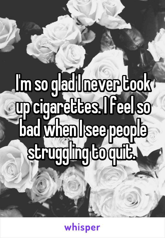 I'm so glad I never took up cigarettes. I feel so bad when I see people struggling to quit.