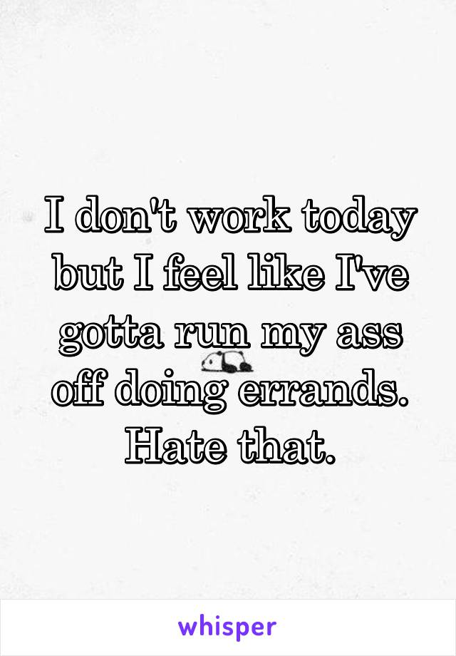 I don't work today but I feel like I've gotta run my ass off doing errands. Hate that.