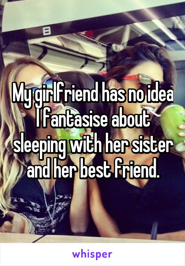 My girlfriend has no idea I fantasise about sleeping with her sister and her best friend.