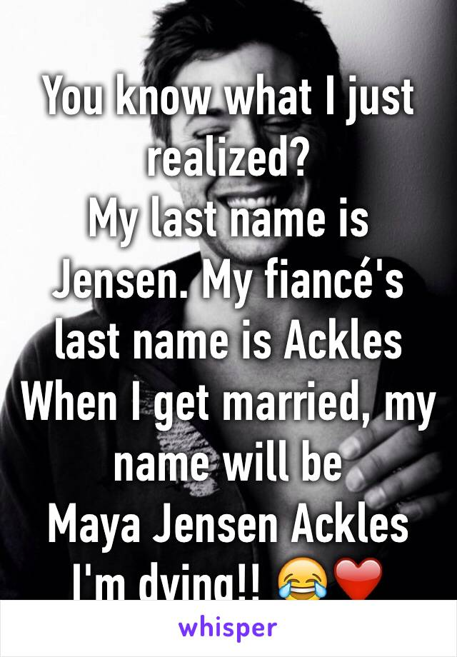 You know what I just realized? My last name is Jensen. My fiancé's last name is Ackles  When I get married, my name will be  Maya Jensen Ackles I'm dying!! 😂❤️