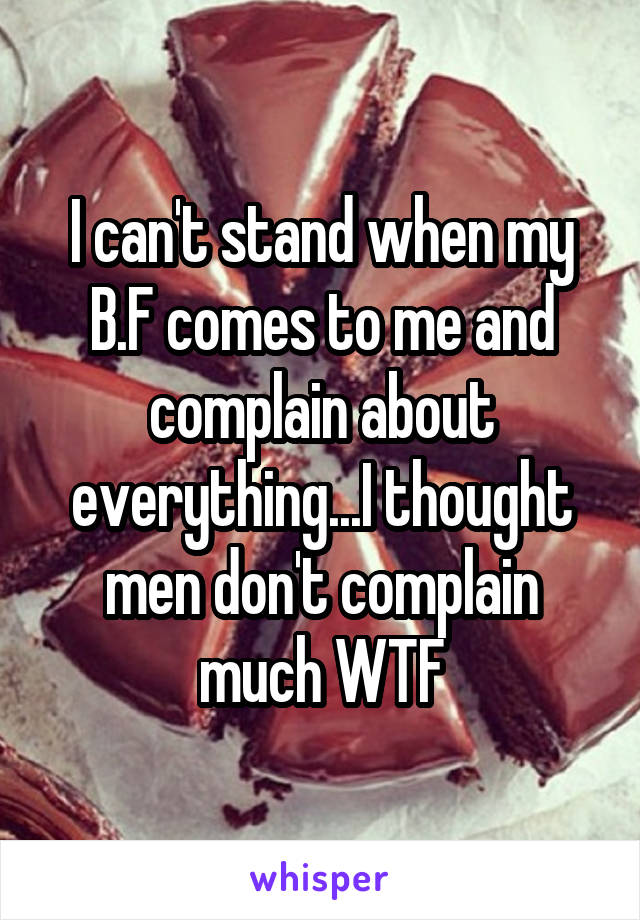 I can't stand when my B.F comes to me and complain about everything...I thought men don't complain much WTF