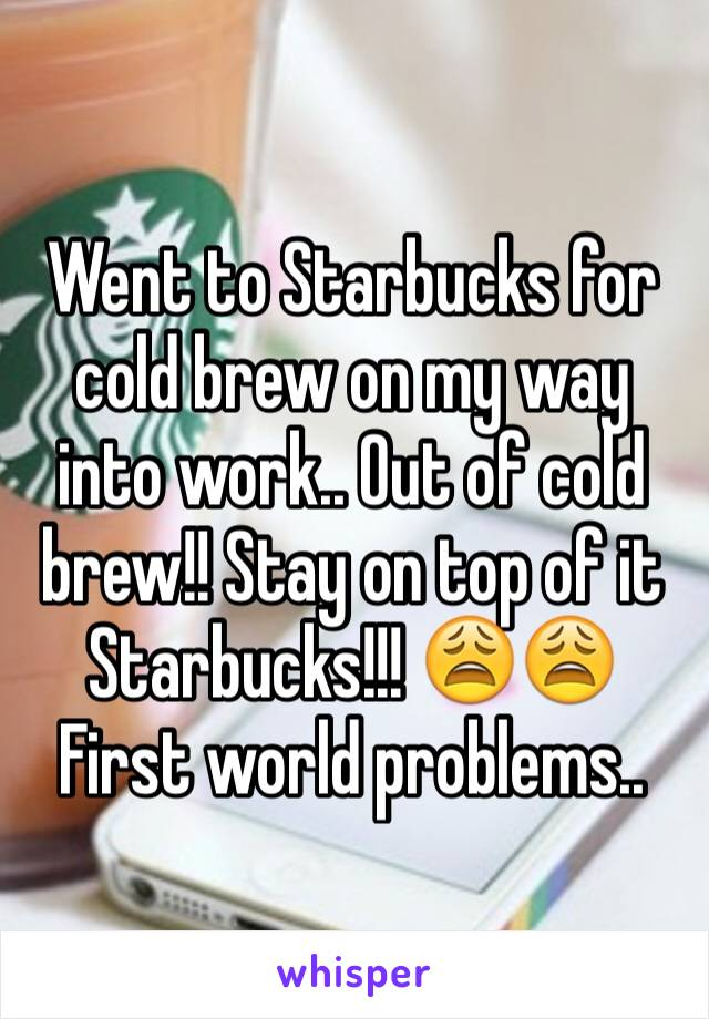 Went to Starbucks for cold brew on my way into work.. Out of cold brew!! Stay on top of it Starbucks!!! 😩😩 First world problems..