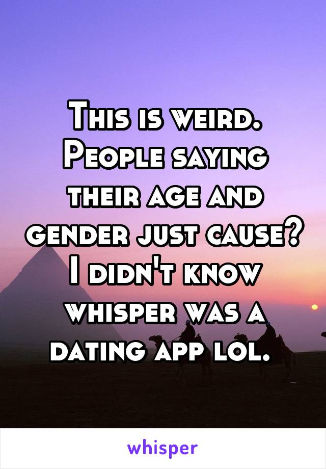 This is weird. People saying their age and gender just cause? I didn't know whisper was a dating app lol.