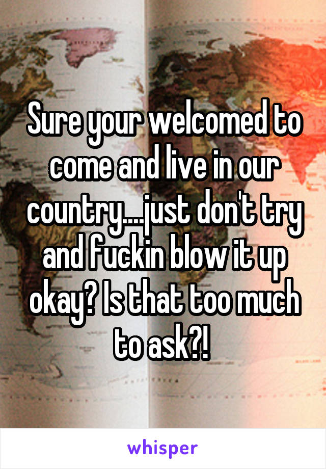 Sure your welcomed to come and live in our country....just don't try and fuckin blow it up okay? Is that too much to ask?!