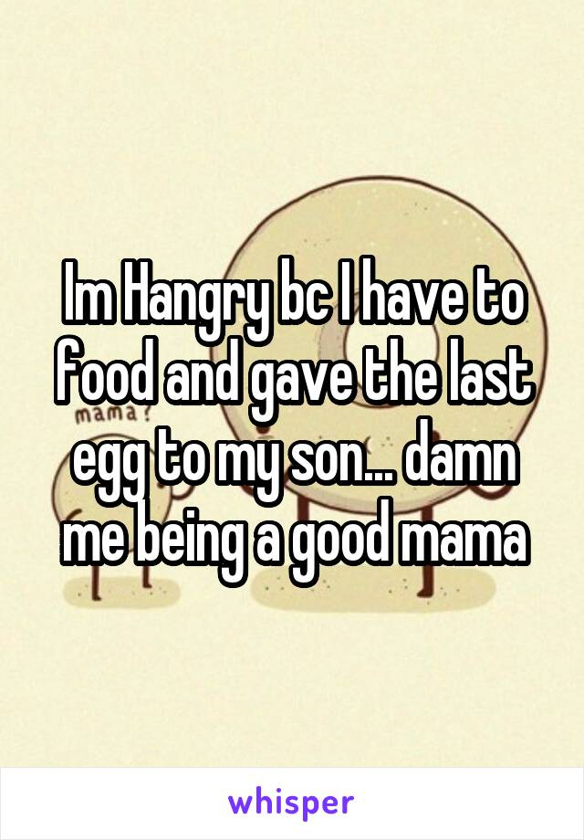 Im Hangry bc I have to food and gave the last egg to my son... damn me being a good mama