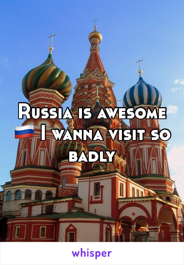 Russia is awesome 🇷🇺 I wanna visit so badly