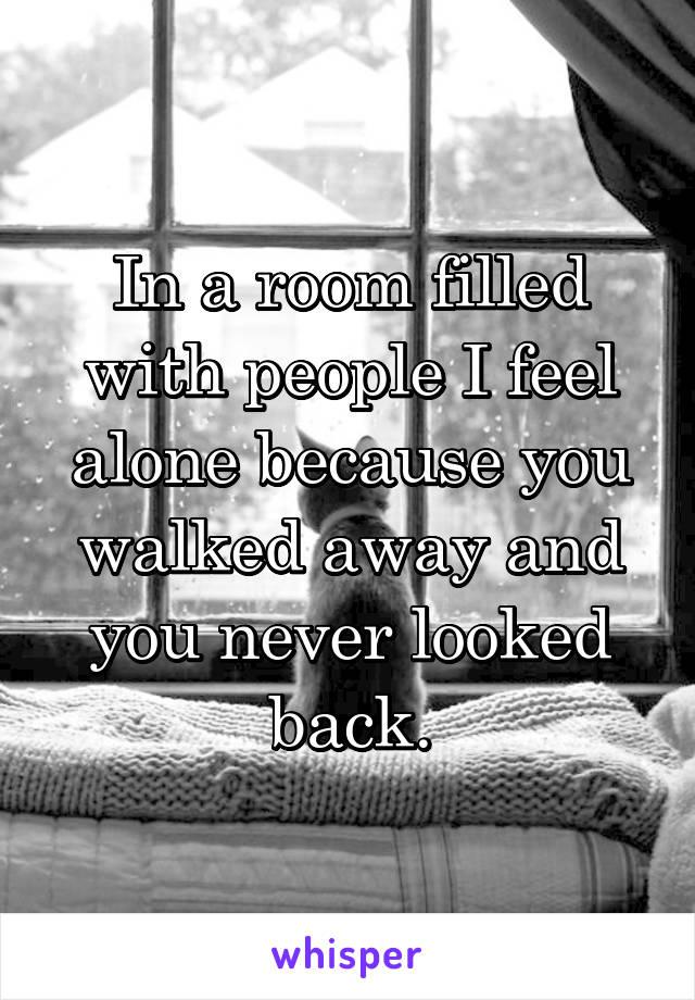 In a room filled with people I feel alone because you walked away and you never looked back.