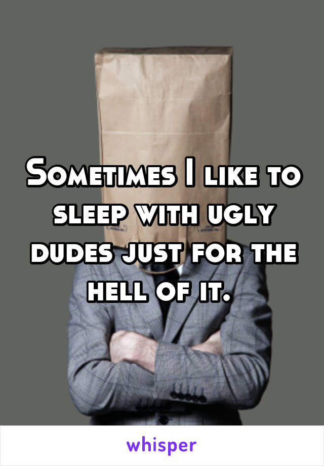 Sometimes I like to sleep with ugly dudes just for the hell of it.