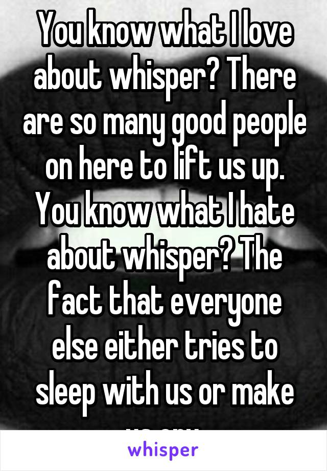 You know what I love about whisper? There are so many good people on here to lift us up. You know what I hate about whisper? The fact that everyone else either tries to sleep with us or make us cry.