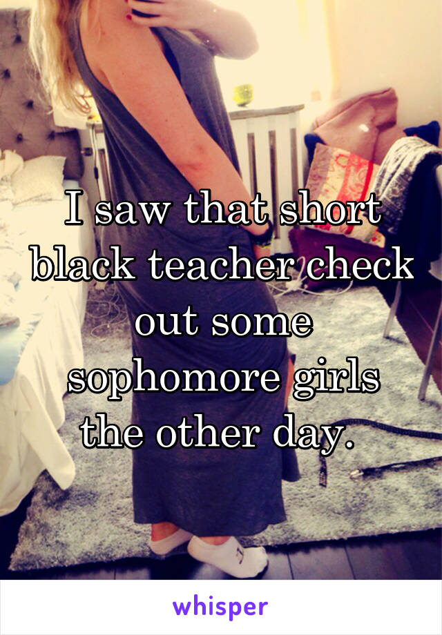I saw that short black teacher check out some sophomore girls the other day.