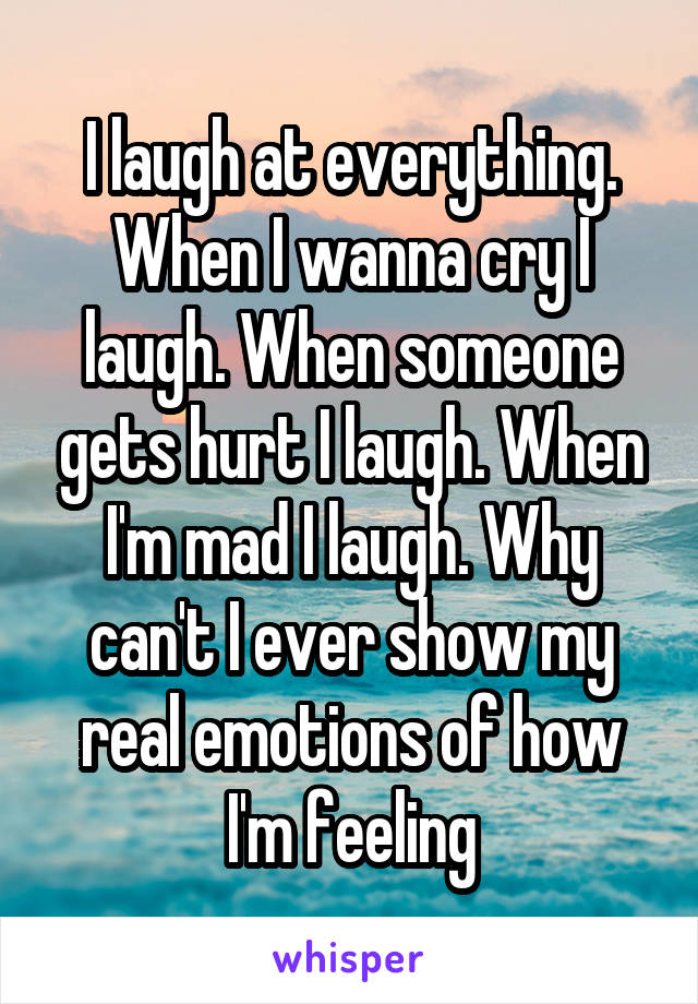 I laugh at everything. When I wanna cry I laugh. When someone gets hurt I laugh. When I'm mad I laugh. Why can't I ever show my real emotions of how I'm feeling