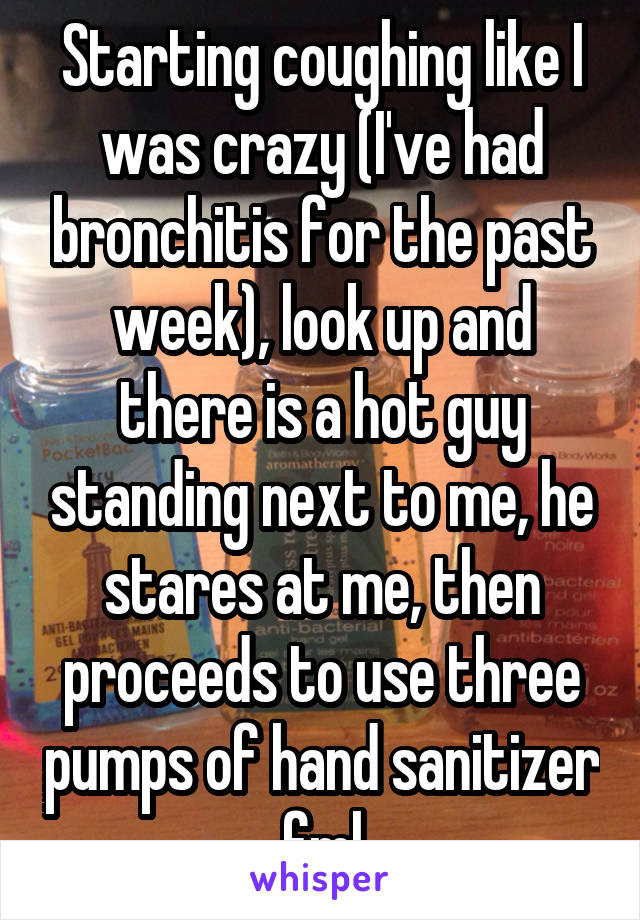 Starting coughing like I was crazy (I've had bronchitis for the past week), look up and there is a hot guy standing next to me, he stares at me, then proceeds to use three pumps of hand sanitizer fml