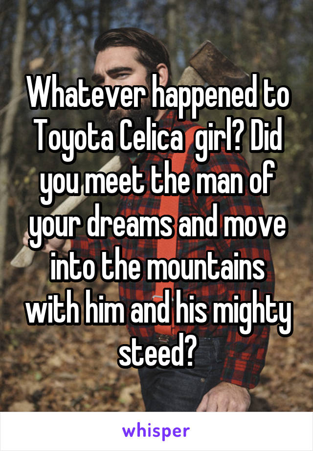 Whatever happened to Toyota Celica  girl? Did you meet the man of your dreams and move into the mountains with him and his mighty steed?