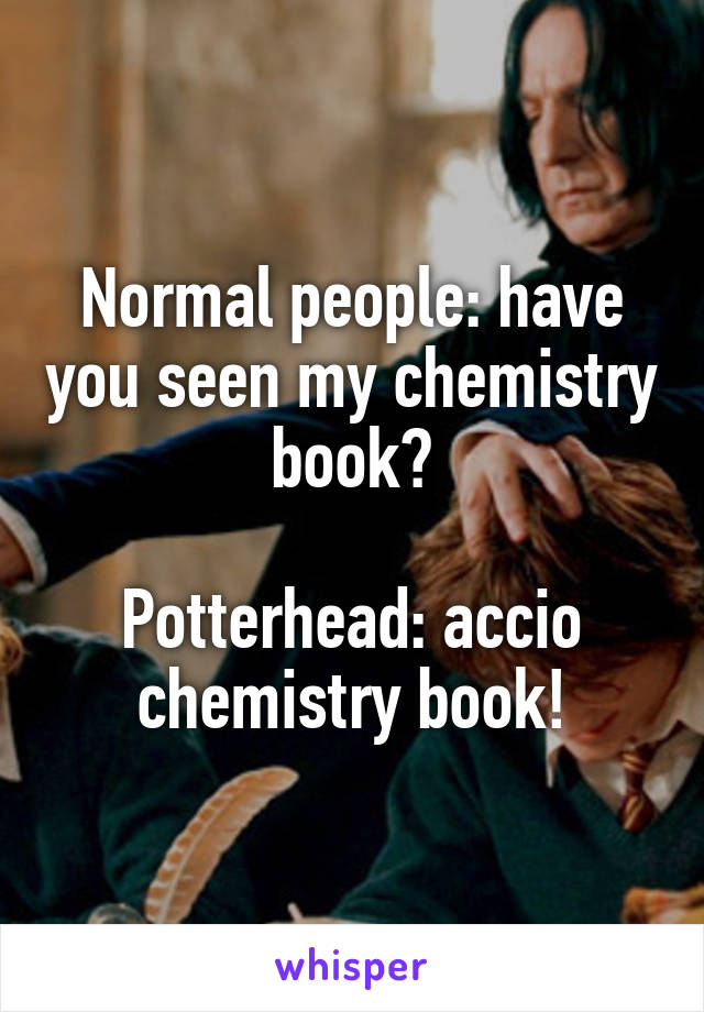 Normal people: have you seen my chemistry book?  Potterhead: accio chemistry book!