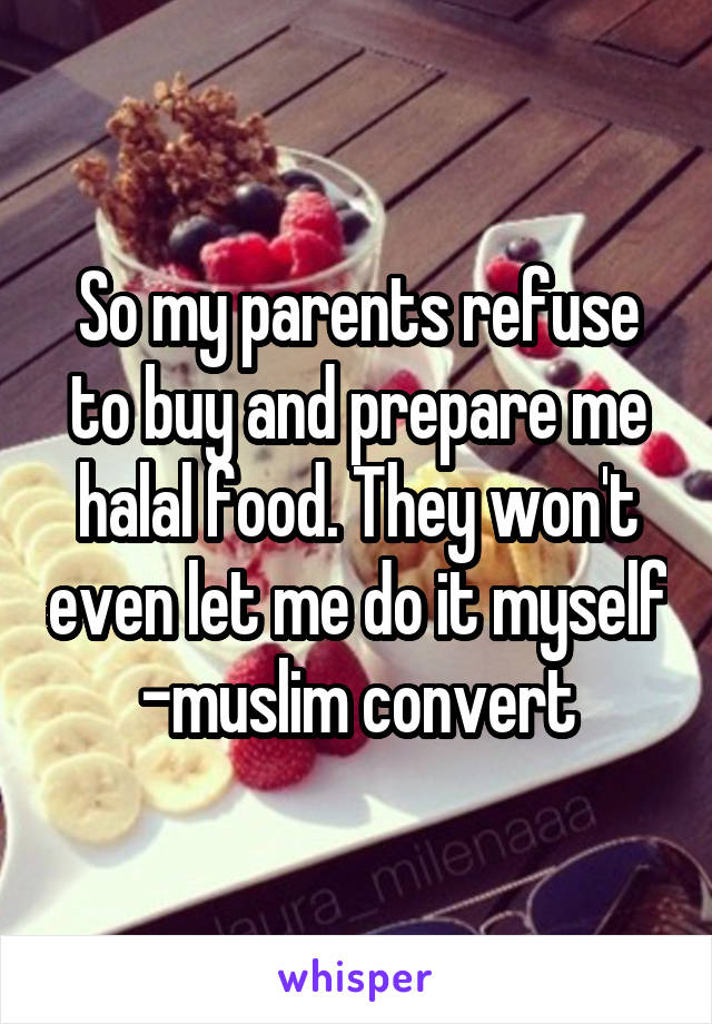 So my parents refuse to buy and prepare me halal food. They won't even let me do it myself -muslim convert