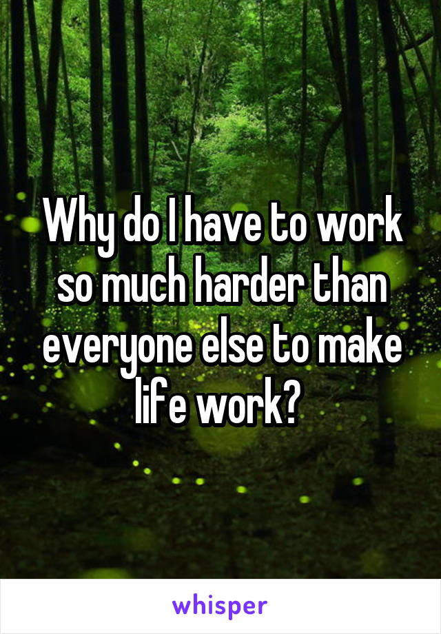 Why do I have to work so much harder than everyone else to make life work?
