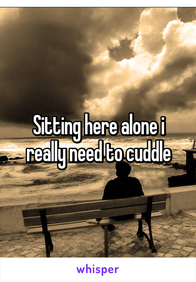 Sitting here alone i really need to cuddle