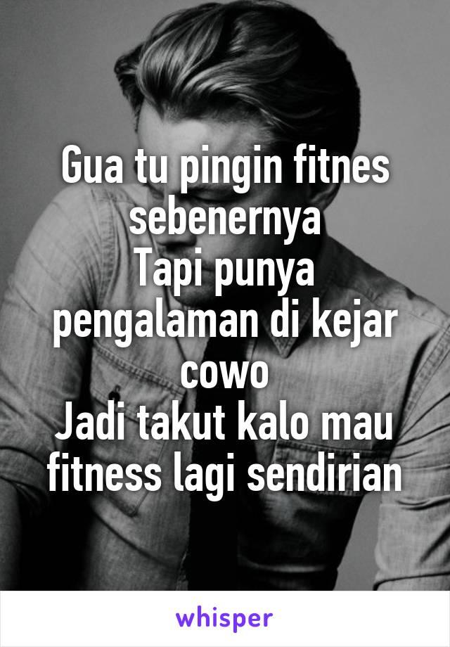 Gua tu pingin fitnes sebenernya Tapi punya pengalaman di kejar cowo Jadi takut kalo mau fitness lagi sendirian