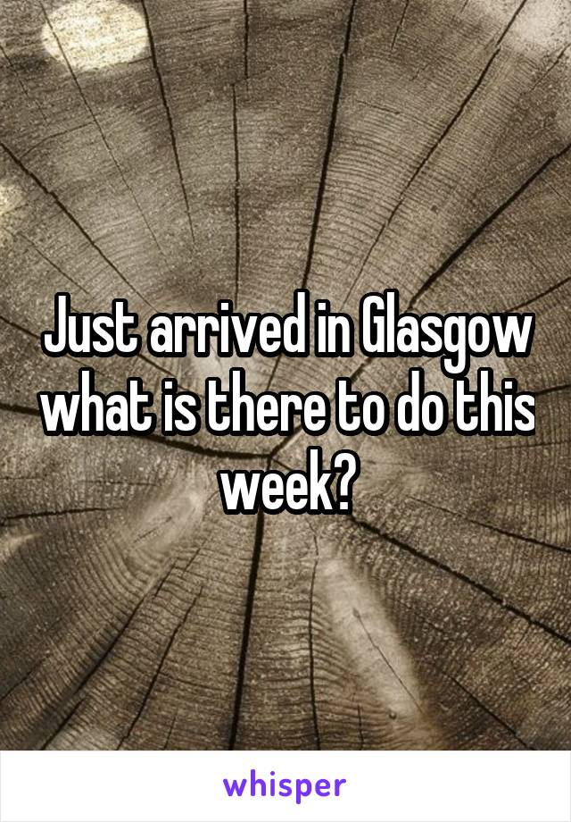 Just arrived in Glasgow what is there to do this week?
