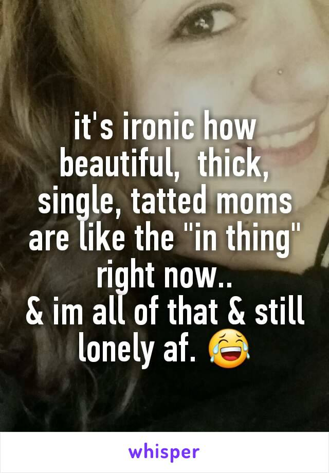 "it's ironic how beautiful,  thick, single, tatted moms are like the ""in thing"" right now.. & im all of that & still lonely af. 😂"