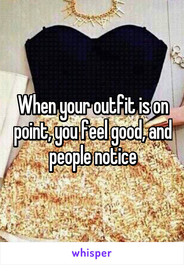 When your outfit is on point, you feel good, and people notice