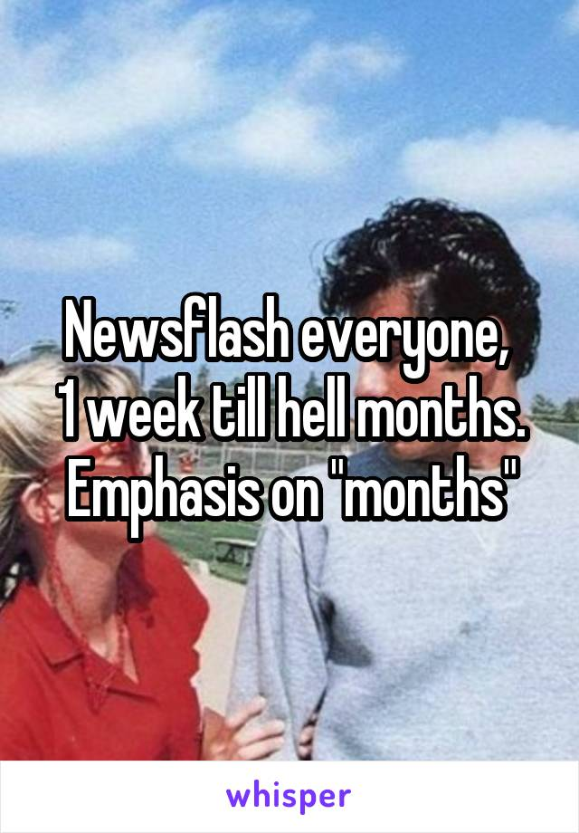 "Newsflash everyone,  1 week till hell months. Emphasis on ""months"""