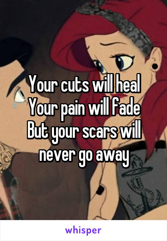 Your cuts will heal Your pain will fade But your scars will never go away