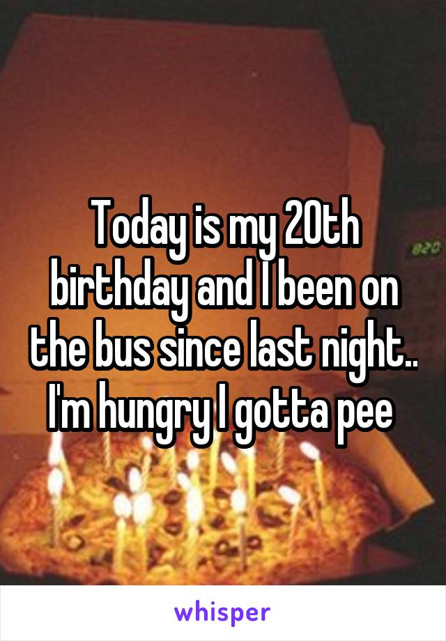 Today is my 20th birthday and I been on the bus since last night.. I'm hungry I gotta pee