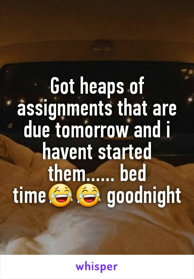 Got heaps of assignments that are due tomorrow and i havent started them...... bed time😂😂 goodnight
