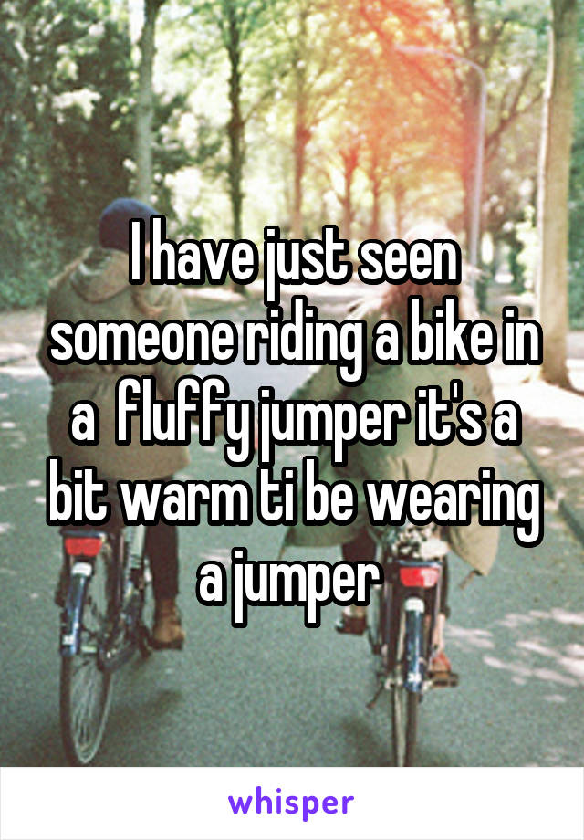 I have just seen someone riding a bike in a  fluffy jumper it's a bit warm ti be wearing a jumper
