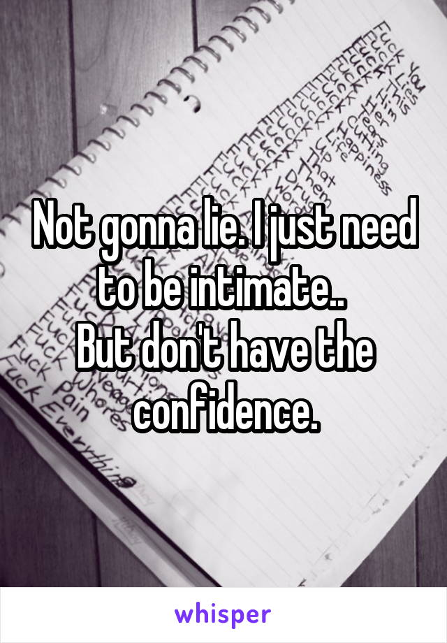 Not gonna lie. I just need to be intimate..  But don't have the confidence.