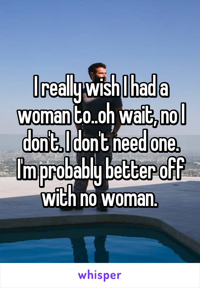 I really wish I had a woman to..oh wait, no I don't. I don't need one. I'm probably better off with no woman.