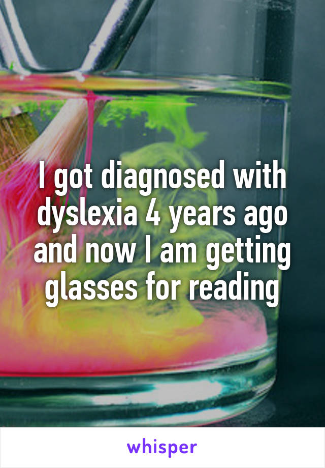 I got diagnosed with dyslexia 4 years ago and now I am getting glasses for reading