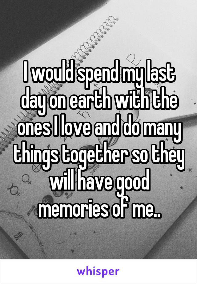 I would spend my last day on earth with the ones I love and do many things together so they will have good memories of me..