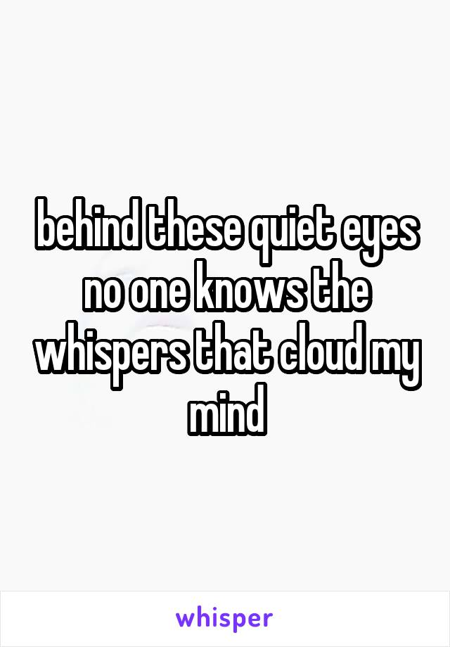 behind these quiet eyes no one knows the whispers that cloud my mind