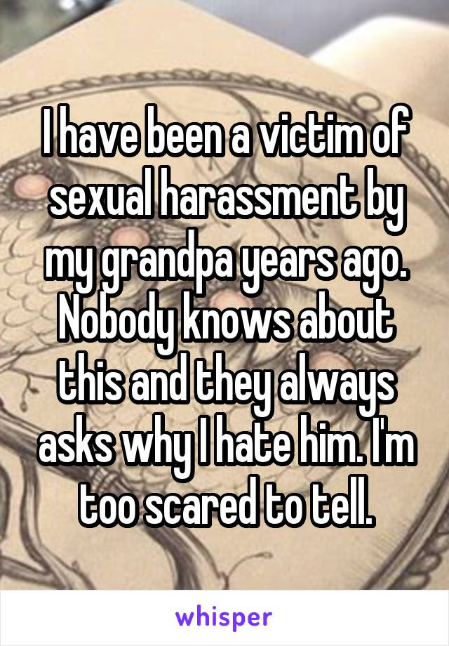 I have been a victim of sexual harassment by my grandpa years ago. Nobody knows about this and they always asks why I hate him. I'm too scared to tell.