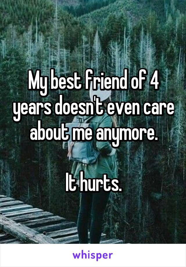 My best friend of 4 years doesn't even care about me anymore.  It hurts.