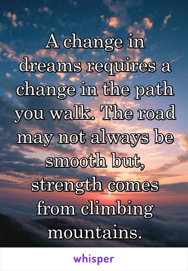 A change in dreams requires a change in the path you walk. The road may not always be smooth but, strength comes from climbing mountains.