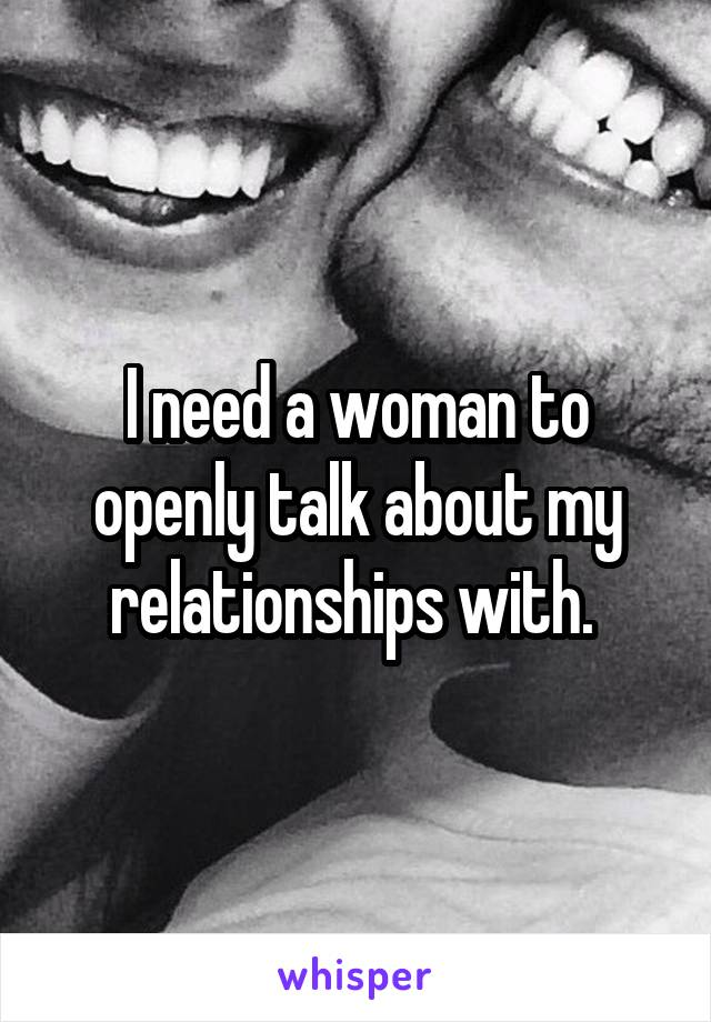I need a woman to openly talk about my relationships with.