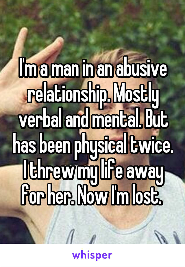 I'm a man in an abusive relationship. Mostly verbal and mental. But has been physical twice. I threw my life away for her. Now I'm lost.