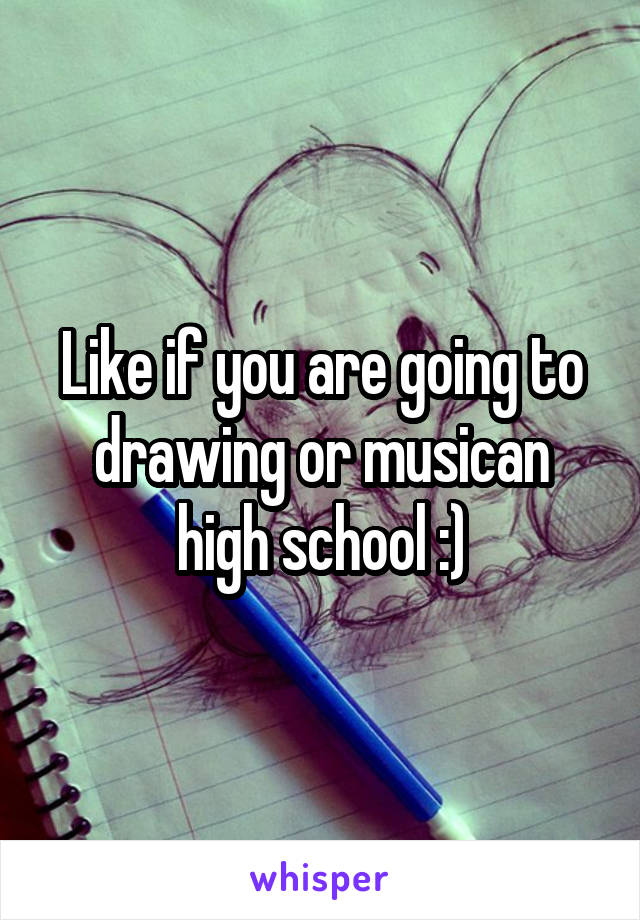 Like if you are going to drawing or musican high school :)